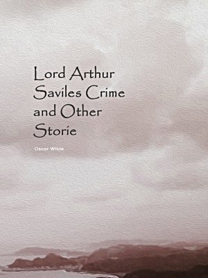 Lord Arthur Saviles Crime and Other Storie