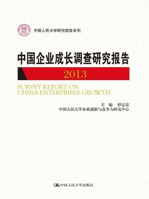 中国企业成长调查研究报告 2013(中国人民大学研究报告系列)