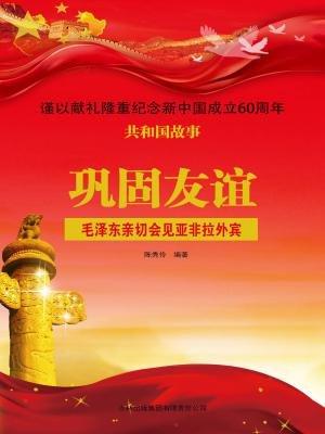 巩固友谊:毛泽东亲切会见亚非拉外宾