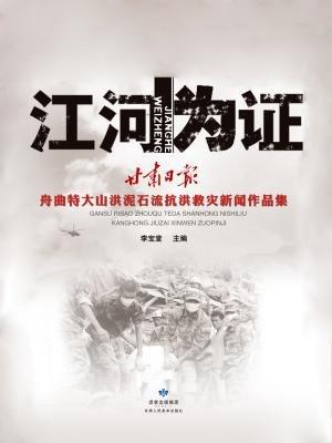 江河为证:甘肃日报舟曲特大山洪泥石流抗洪救灾新闻作品集