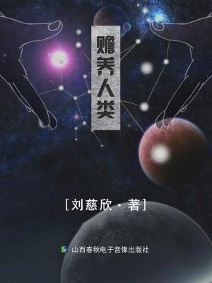 刘慈欣作品:赡养人类-刘慈欣[精品]