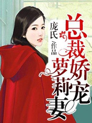 总裁娇宠萝莉妻最新章节_庞氏著_得间小说