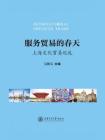 服务贸易的春天:上海文化贸易巡礼(上海服务贸易新发展系列)
