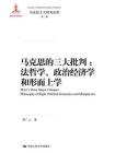 马克思的三大批判:法哲学、政治经济学和形而上学(马克思主义研究论库·第二辑;国家出版基金项目)[精品]