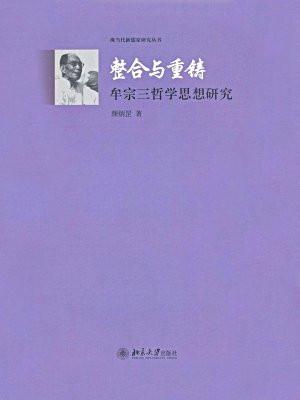 整合与重铸:牟宗三哲学思想研究 (现当代新儒家研究丛书)