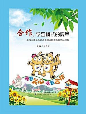 合作:学习模式的变革:上海市浦东新区高南幼儿园教育教学成果集