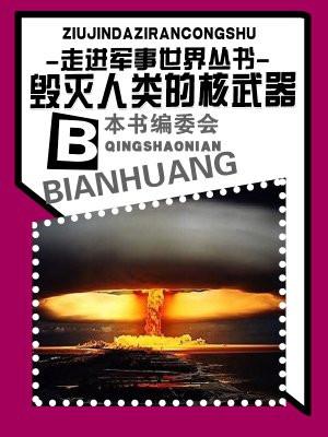 走进军事世界丛书:毁灭人类的核武器